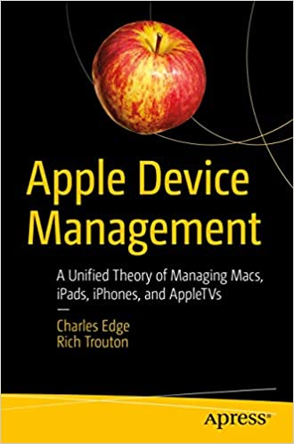 Apple Device Management: A Unified Theory of Managing Macs, iPads, iPhones, and AppleTVs by Charles Edge and Rich Trouton