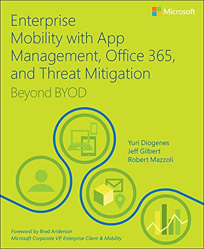 Enterprise Mobility with App Management, Office 365, and Threat Mitigation: Beyond BYOD by Yuri Diogenes, Jeff Gilbert, and Robert Mazzoli