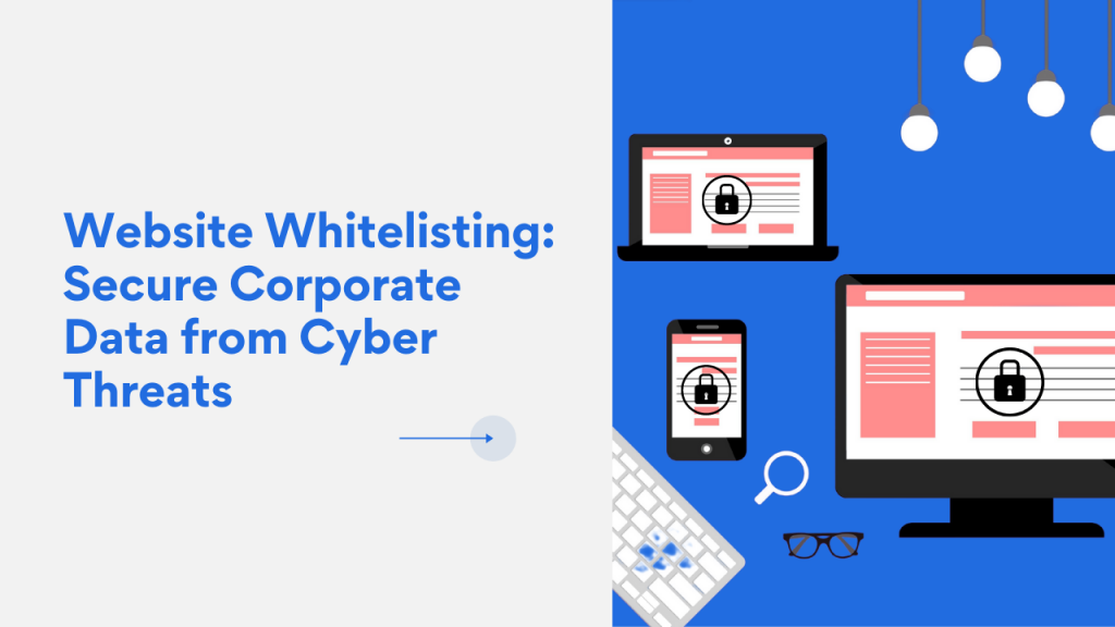 Website Whitelisting Securing Corporate Data from Cyber Threats